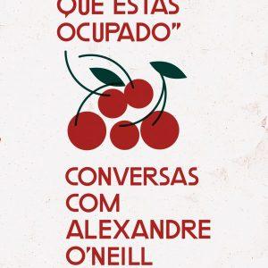 """""""Diz-lhe que Estás Ocupado"""" Conversas com  Alexandre O'Neill"""